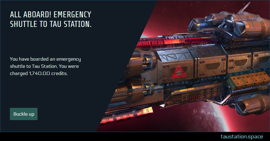 "The Pop-Up's topic states ""All aboard! Emergency Shuttle to Tau Station."", the description below explains ""You have boarded an emergency shuttle to Tau Station. You were charged 1.740,00 credits"". The confirmation button states ""Buckle up"" and a massive brown ship with a red warning sign is passing a planet."